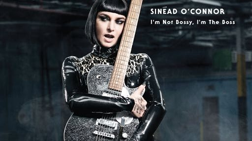 """""""I'm Not Bossy, I'm the Boss,"""" Sinead O'Connor."""