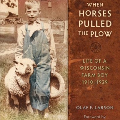 """""""When Horses Pulled the Plow: Life of a Wisconsin Farm Boy, 1910-1929,"""" Olaf F. Larson"""
