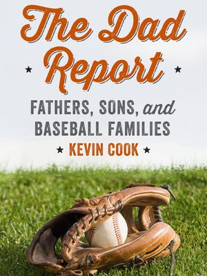 """""""The Dad Report: Fathers, Sons, and Baseball Families"""" by Kevin Cook, 2015, Norton, $26.95 US / $32 Canada, 272 pages"""