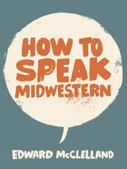 """Lansing native Edward McClelland will present his latest book, """"How to Speak Midwestern"""" at Schuler Books on Saturday."""