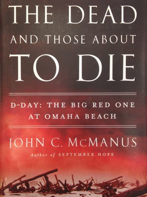 """""""The Dead and Those About to Die,  D-Day: The Big Red One at Omaha Beach"""" was written by John C. McManus."""