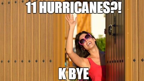 Forecasters  say there will likely be 11 named storms this year. BRB moving to Canada or wherever they don't have a natural disaster every five minutes.