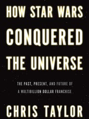 """""""How Star Wars Conquered the Universe"""" by Chris Taylor is a biography of the franchise, fans and its future."""