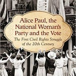 """Alice Paul, the National Woman's Party and the Vote: the First Civil Rights Struggle of the 20th Century"""