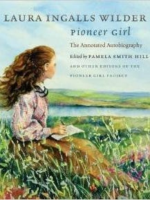 """""""Pioneer Girl: The Annotated Autobiography"""" by Laura Ingalls Wilder, edited by Pamela Smith Hill."""