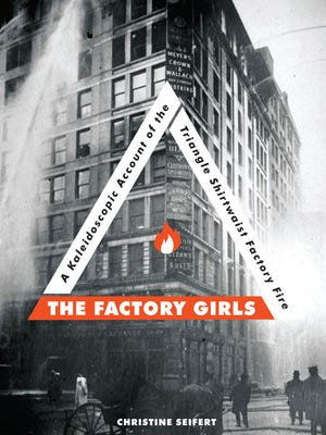 The Factory Girls: A Kaleidoscopic Account of the Triangle Shirtwaist Factory Fire. By Christine Seifert. Zest Books. 176 pages. $14.99.