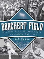 Borchert Field: Stories From Milwaukee's Legendary