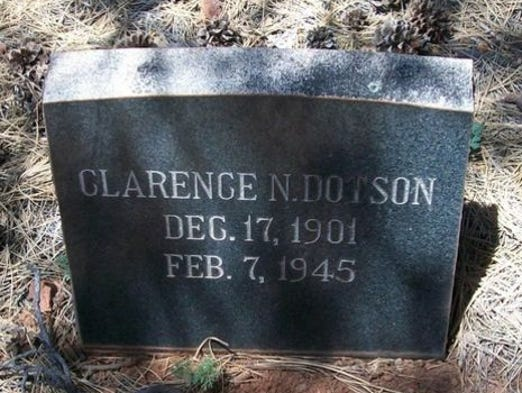 Clarence Dotson | Wickenburg Police Department | Died Feb. 7, 1945 | Night watchman Clarence Dotson, 44, was killed when he interrupted a burglary. He found a man hiding in a drug store, and ordered him to step out. Three shots were fired at Dotson, who returned fire and told a witness what happened before dying. He was survived by his wife. Source: Officer Down Memorial Page