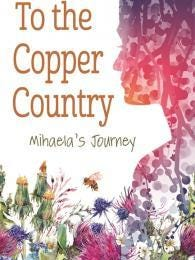 """""""To the Copper Country – Mihaela's Journey"""" by Barbara Carney-Coston, Wayne State University Press, $14.99."""