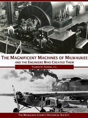 The Magnificent Machines of Milwaukee and the Engineers Who Created Them. By Thomas H. Fehring.