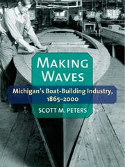 """Making Waves: Michigan's Boat-Building Industry, 1865-2000,"" Scott M. Peters, University of Michigan Press"