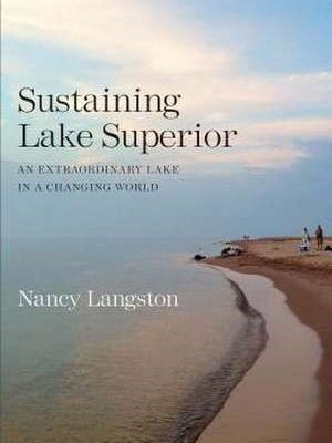 """Sustaining Lake Superior: An Extraordinary Lake in a Changing World"" by Nancy Langston"