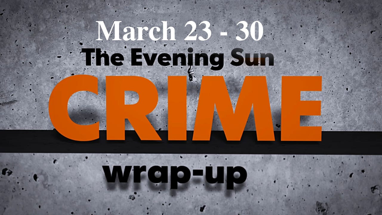 Evening Sun reporter Kaitlin Greenockle reviews crime news for the week of March 23 through March 30.