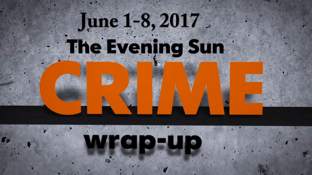 Evening Sun crime reporter Kaitlin Greenockle recaps crime stories for the week of June 1 through June 8.