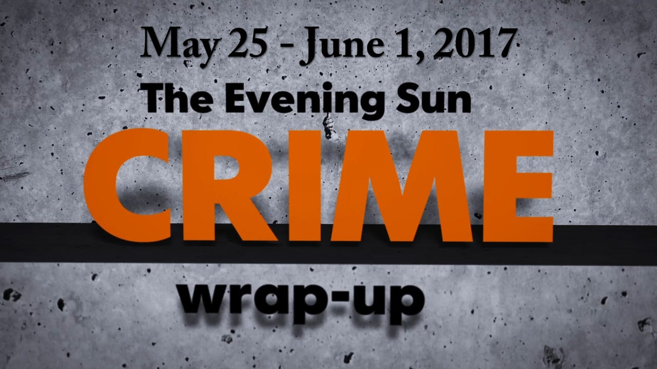 Evening Sun reporter Kaitlin Greenockle recaps crime stories for the week of May 25-June 1.