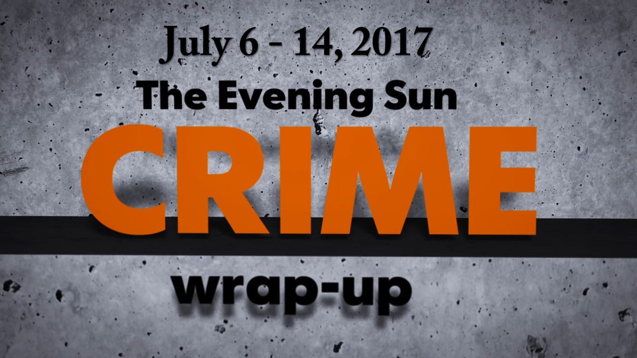 Evening Sun crime reporter Kaitlin Greenockle recaps stories from the week of July 6 through July 14.