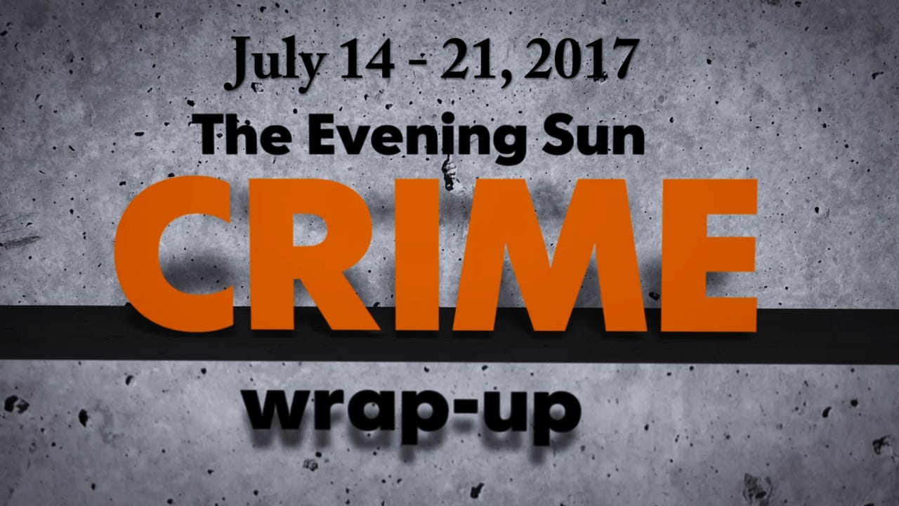 Evening Sun crime reporter Kaitlin Greenockle recaps stories from the week of July 14 through July 21.