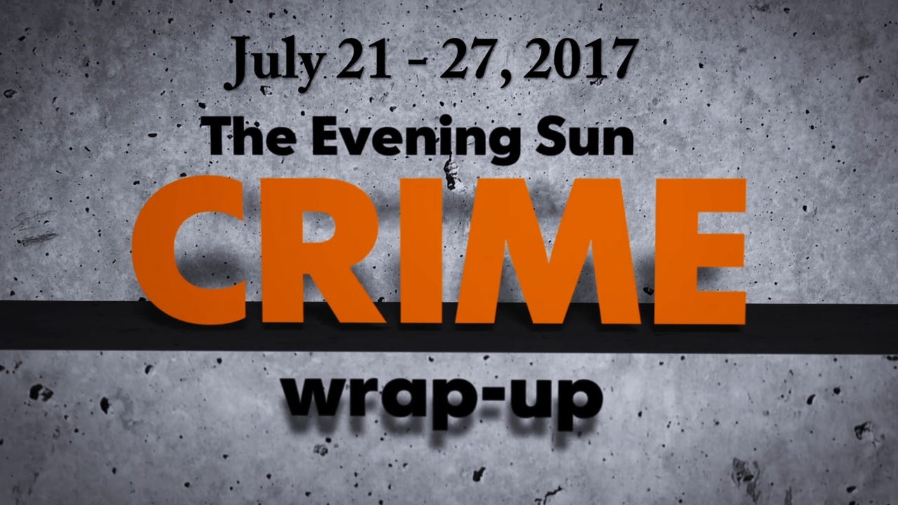 Evening Sun crime reporter Kaitlin Greenockle recaps stories from the week of July 21 through July 27.