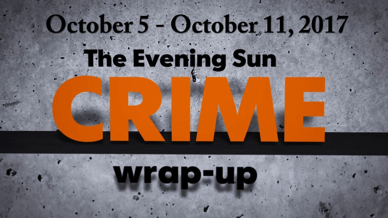 Evening Sun crime reporter Kaitlin Greenockle recaps crime stories for the week of October 5 - October 11, 2017.