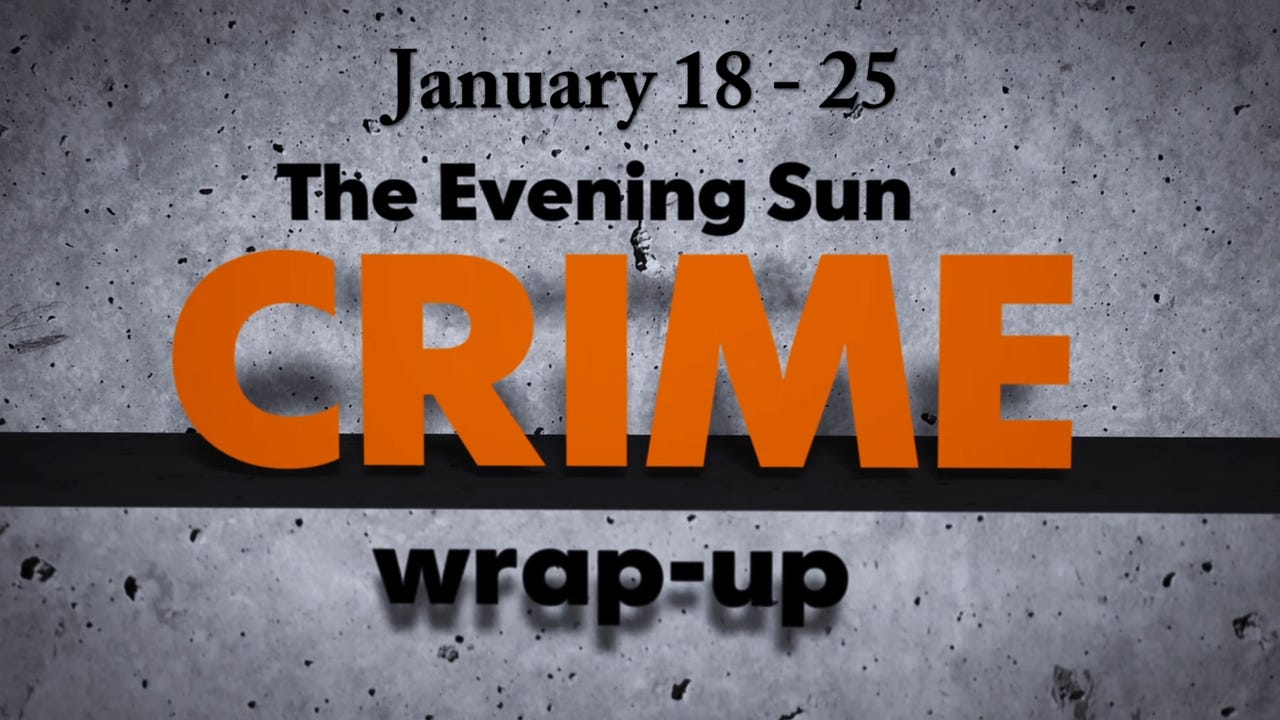 Evening Sun crime reporter Kaitlin Greenockle recaps crime stories from January 18-25.