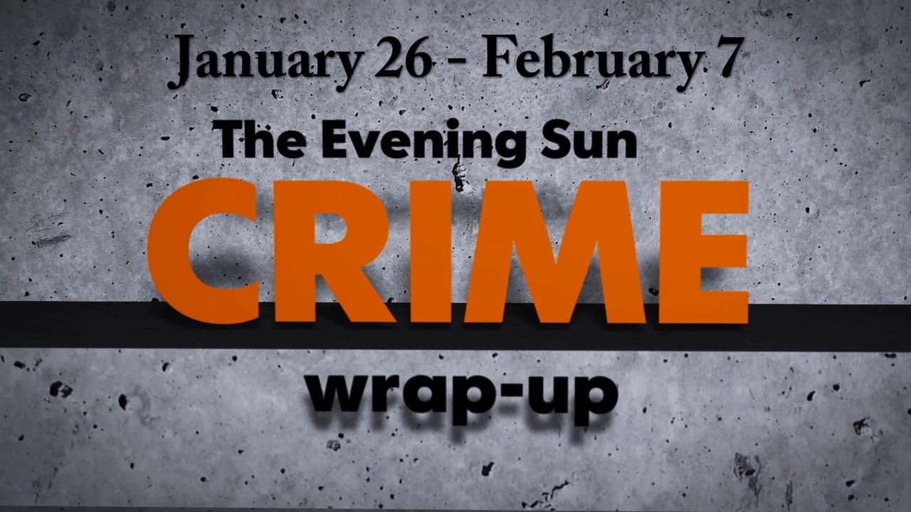Evening Sun crime reporter Kaitlin Greenockle recaps crime stories from Jan. 26 - Feb. 7.
