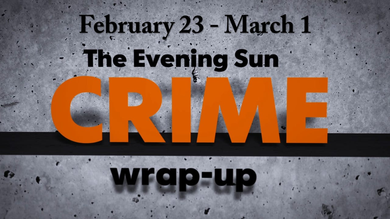Evening Sun crime reporter Kaitlin Greenockle recaps crime stories from Feb. 23 - March 1.