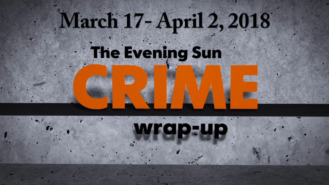 Evening Sun reporter Kaitlin Greenockle recaps crime stories from March 17 - April 2, 2018.