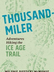 Thousand Miler: Adventures Hiking the Ice Age Trail. By Melanie Radzicki McManus. Wisconsin Historical Society Press. 240 pages. $20.