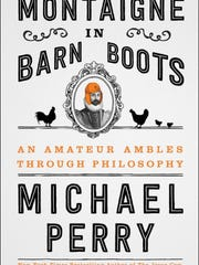 Montaigne in Barn Boots: An Amateur Ambles Through Philosophy. By Michael Perry. Harper. 240 pages. $25.99.