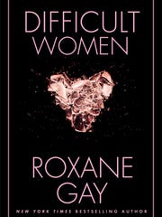 Difficult Women. By Roxane Gay. Grove Press. 272 pages. $25.