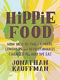 """""""Hippie Food: How Back-to-the-Landers, Longhairs and Revolutionaries Changed the Way We Eat"""" by Jonathan Kauffman"""