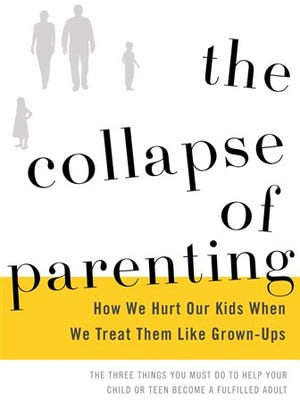 """This book cover image released by Basic Books shows, """"The Collapse of Parenting: How We Hurt Our Kids When We Treat Them Like Grown-Ups,"""" by Leonard Sax. Sax, a family physician and psychologist, argues that American families are facing a crisis of authority, where the kids are in charge, out of shape emotionally and physically and suffering because of it. He calls for a reordering of family life in response."""