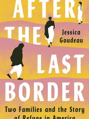 """After the Last Border: Two Families and the Story of Refuge in America,"" by Jessica Goudeau."