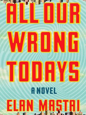 'All Our Wrong Todays' by Elan  Mastai