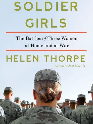 """""""Soldier Girls: The Battles of Three Women at Home and at War,"""" by Helen Thorpe"""