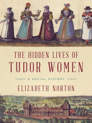 """The Hidden Lives of Tudor Women: A Social History"""