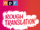NPR's 'Rough Translation' is an international podcast