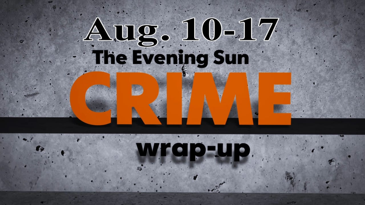 Evening Sun crime reporter Kaitlin Greenockle recaps recent crime stories from the week of Aug. 10-17.