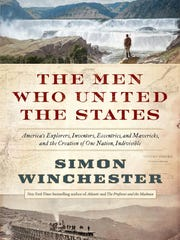 The Men Who United the States: America's Explorers, Inventors, Eccentrics and Mavericks, and the Creation of One Nation, Indivisible by Simon Winchester