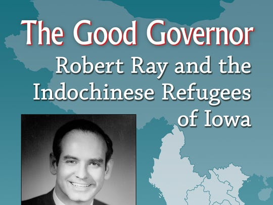 """The Good Governor: Robert Ray and the Indochinese Refugees of Iowa"" by Matthew R. Walsh. McFarland and Co. 233 pages. $35."