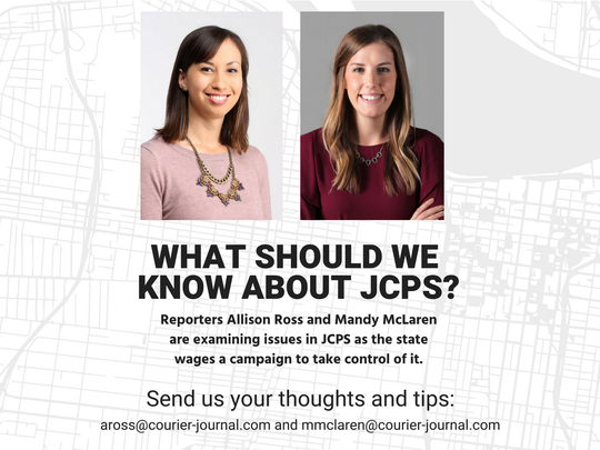 Reporters Allison Ross and Mandy McLaren  are examining issues in JCPS as the state  wages a campaign to take control of it. Email aross@courier-journal.com and mmclaren@courier-journal.com.