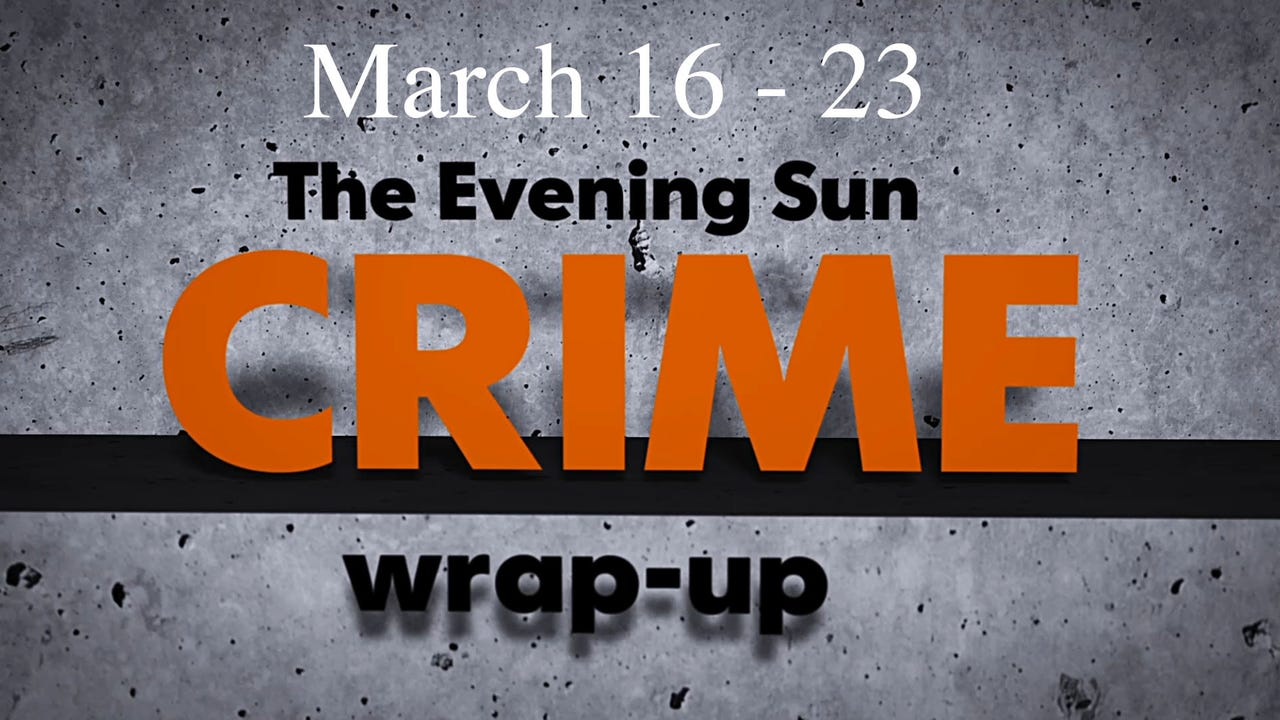 Evening Sun reporter Kaitlin Greenockle reviews crime news for the week of March 16 through March 23.