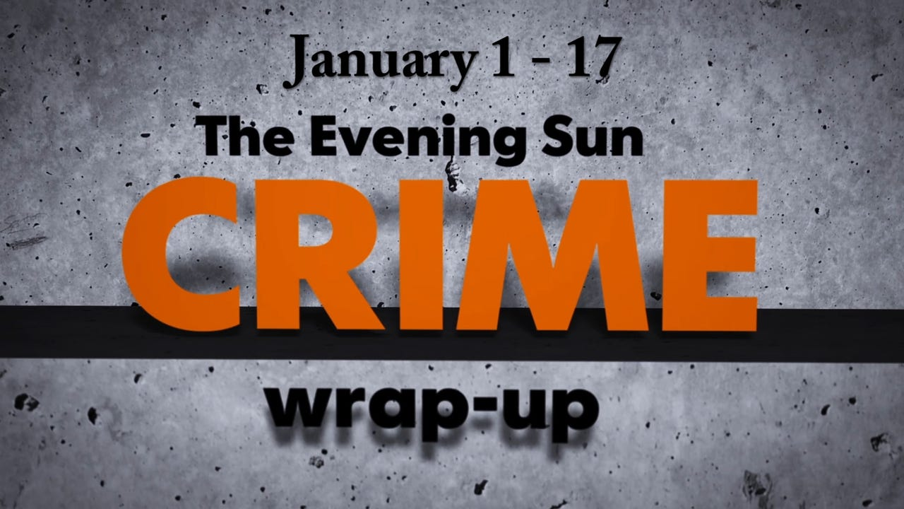 Evening Sun crime reporter Kaitlin Greenockle recaps crime stories from January 1 - 17.