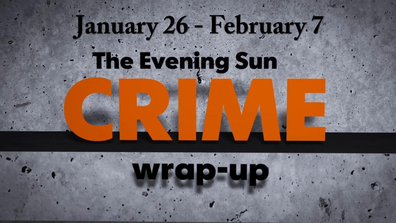 Evening Sun crime reporter Kaitlin Greenockle recaps crime stories from Jan. 26 - Feb. 7.