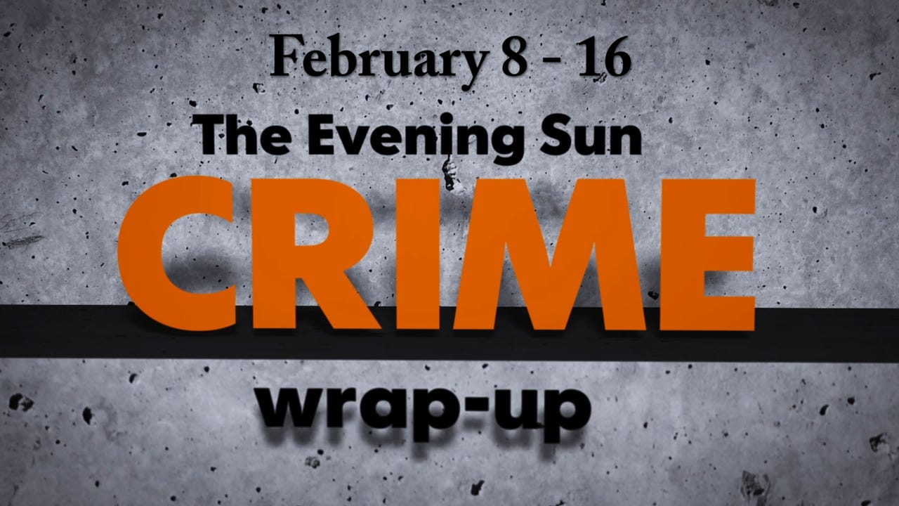 Evening Sun crime reporter Kaitlin Greenockle recaps crime stories from Feb. 8-16.