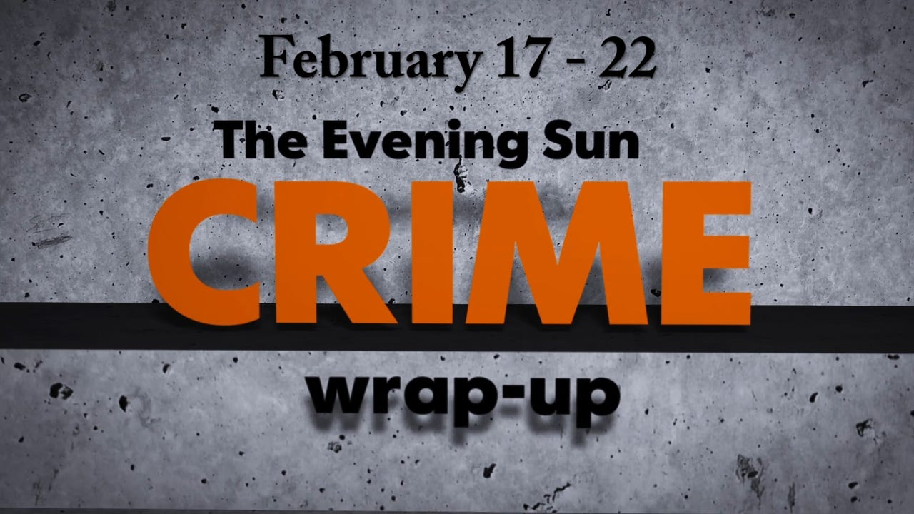 Evening Sun crime reporter Kaitlin Greenockle recaps crime stories from Feb. 17-22.