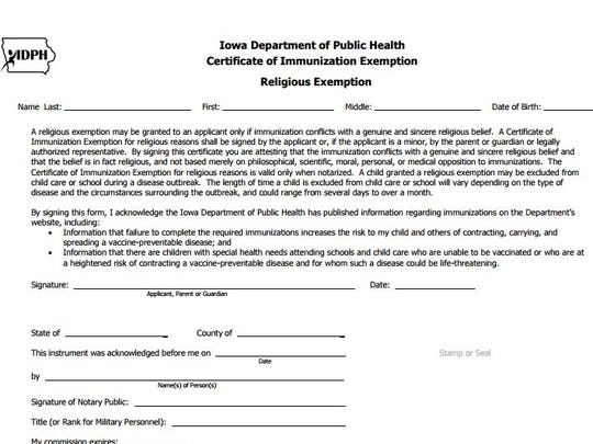 "The form Iowa families must fill out to obtain a religious exemption to vaccination says the parent attests ""a genuine and sincere religious belief and that the belief is in fact religious, and not based merely on philosophical, scientific, moral, personal or medical opposition to immunizations."""