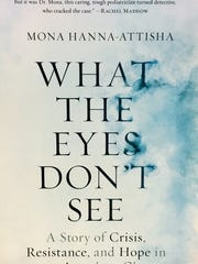 """What the Eyes Don't See: A Story of Crisis, Resistance, and Hope in an American City,"" by Dr. Mona Hanna-Attisha ($28, Penguin Random House)"