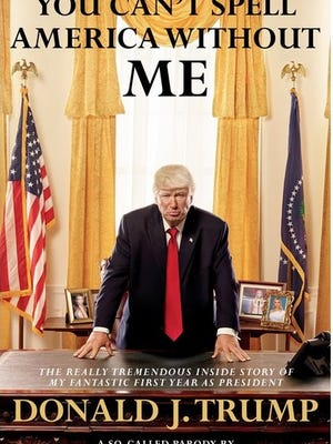 """""""You Can't Spell America Without Me: The Really Tremendous Inside Story of My Fantastic First Year as President Donald J. Trump (A So-Called Parody),"""" Alec Baldwin and Kurt Andersen"""