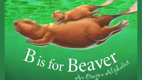 B is for Beaver: An Oregon Alphabet. Written by Marie and Roland Smith. Illustrated by Michael Roydon